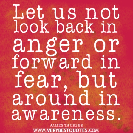 awareness-quotes-fear-quotes-anger-quotes-Let-us-not-look-back-in-anger-or-forward-in-fear-but-around-in-awareness